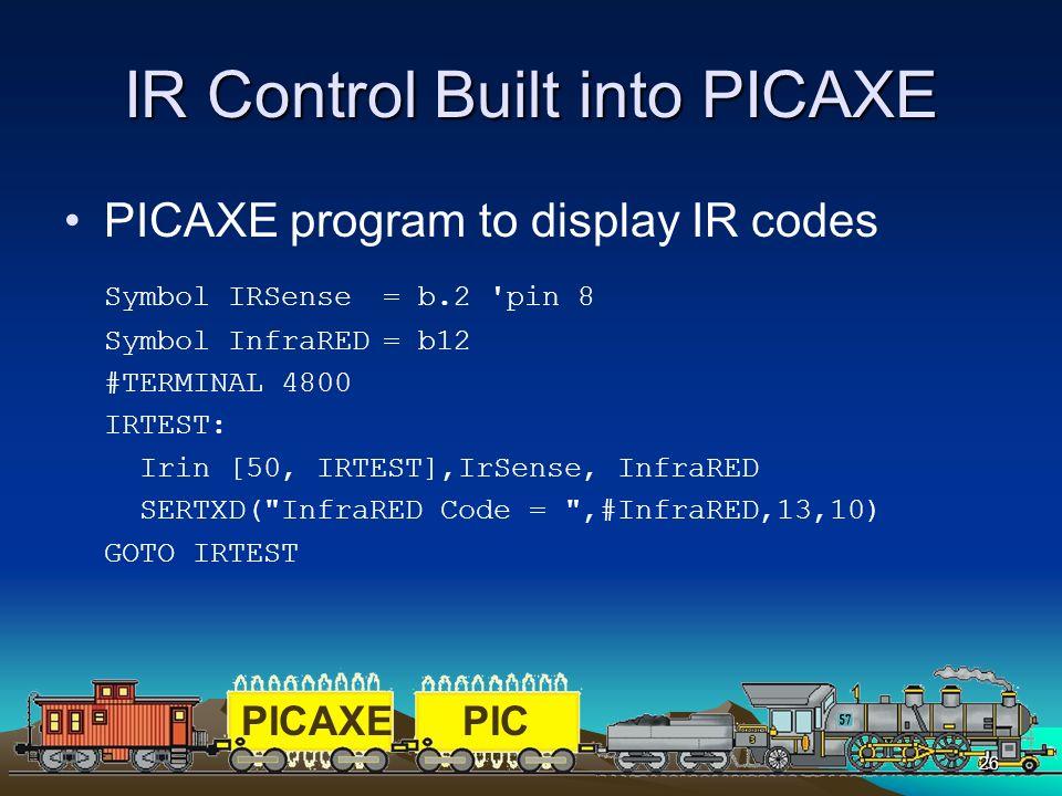 PICAXEPIC 26 IR Control Built into PICAXE PICAXE program to display IR codes Symbol IRSense = b.2'pin 8 Symbol InfraRED= b12 #TERMINAL 4800 IRTEST: Ir