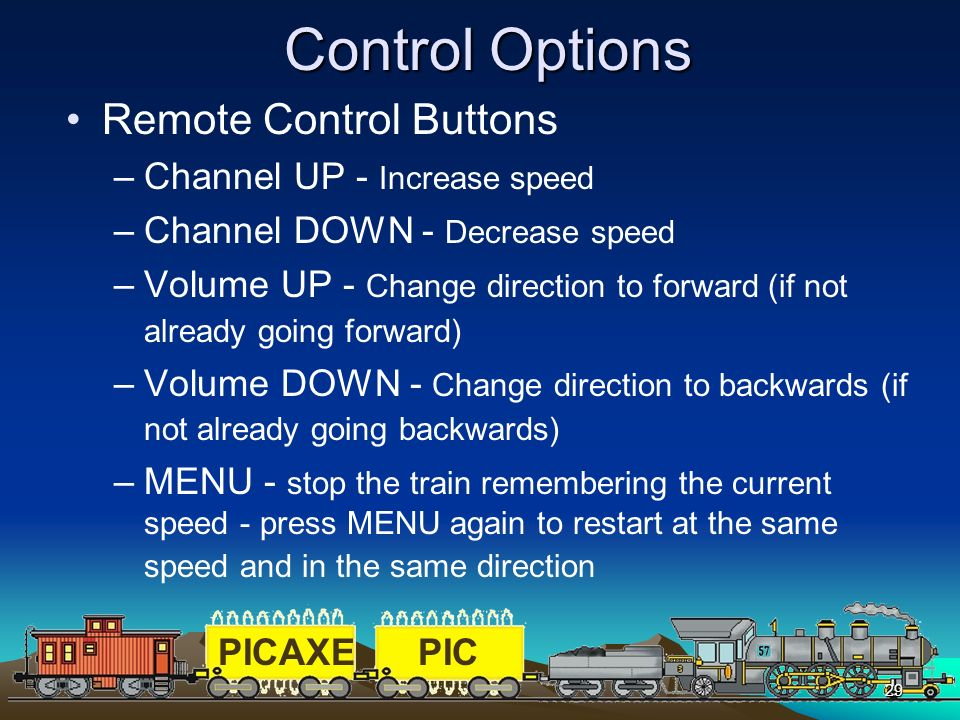 PICAXEPIC 29 Control Options Remote Control Buttons –Channel UP - Increase speed –Channel DOWN - Decrease speed –Volume UP - Change direction to forwa