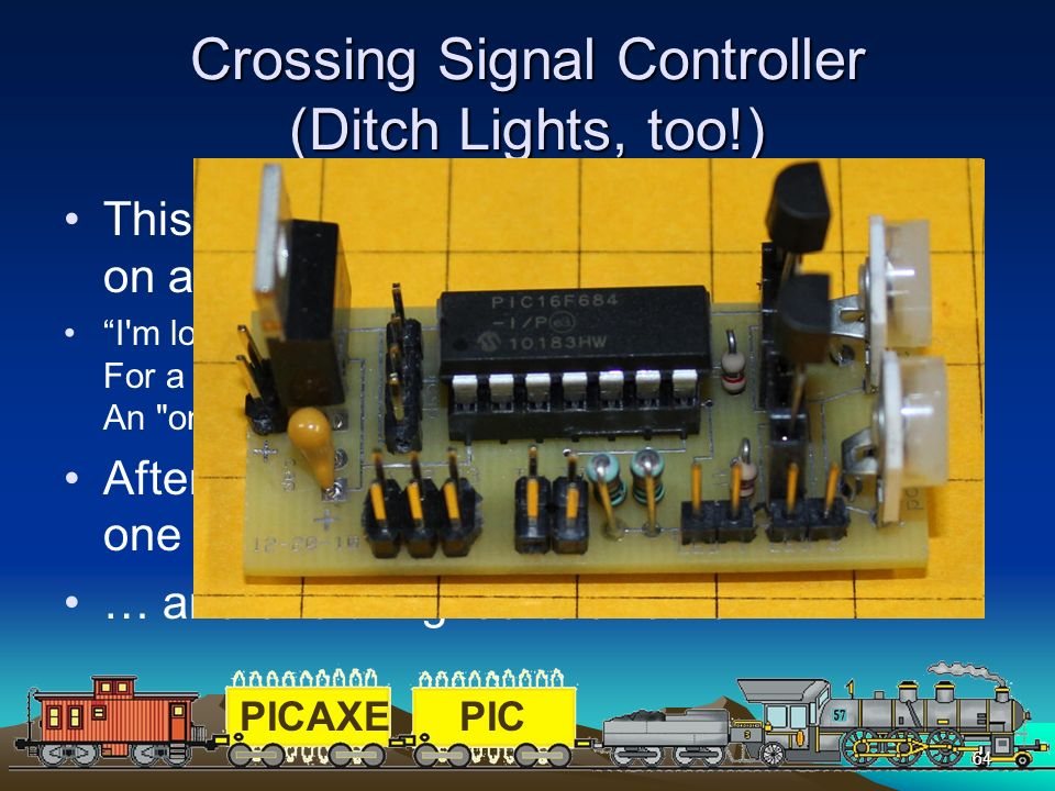 PICAXEPIC 64 Crossing Signal Controller (Ditch Lights, too!) This project grew out of a question posed on an on-line forum that I moderate I'm looking