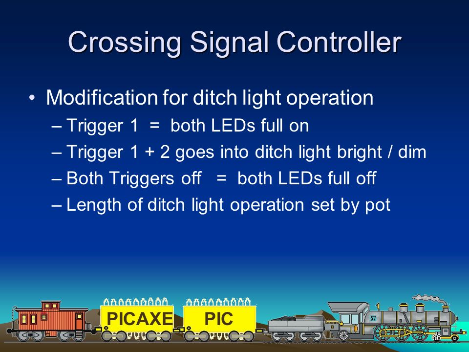 PICAXEPIC 66 Crossing Signal Controller Modification for ditch light operation –Trigger 1 = both LEDs full on –Trigger 1 + 2 goes into ditch light bri
