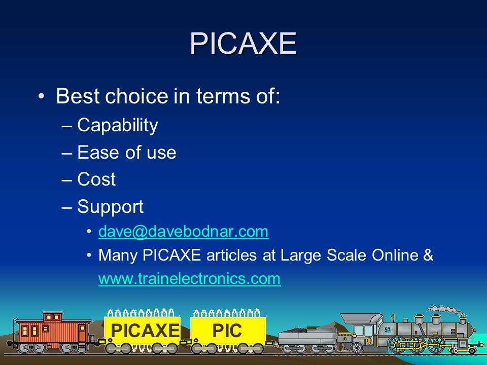 PICAXEPIC 8 PICAXE Best choice in terms of: –Capability –Ease of use –Cost –Support dave@davebodnar.com Many PICAXE articles at Large Scale Online & w