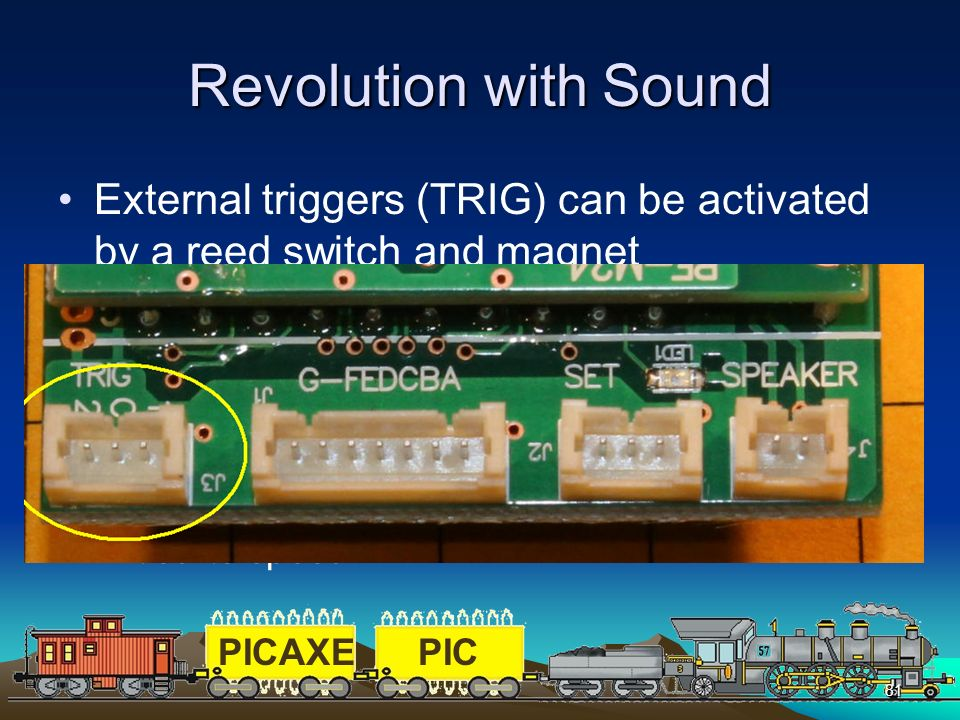 PICAXEPIC 81 Revolution with Sound External triggers (TRIG) can be activated by a reed switch and magnet –On the diesel unit #1 controls the whistle a