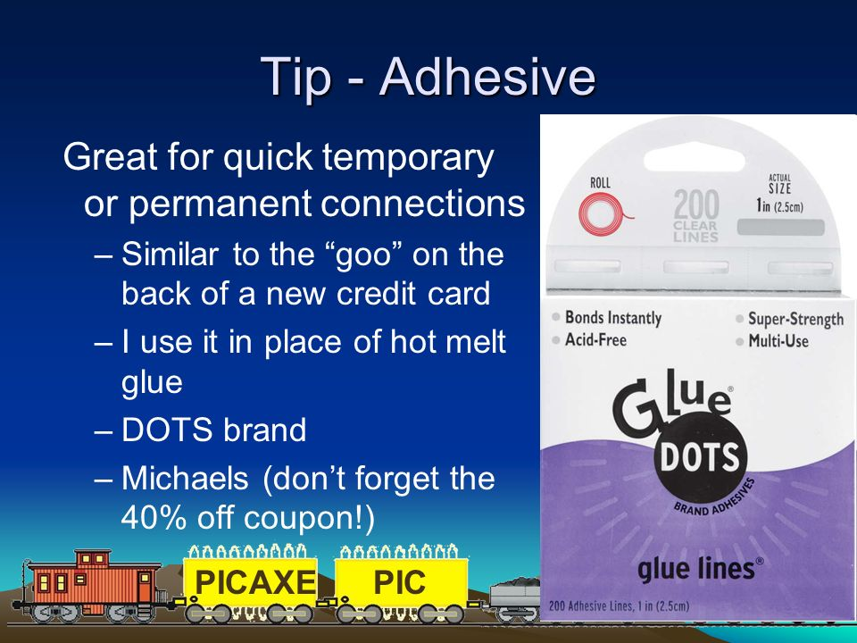 PICAXEPIC 93 Tip - Adhesive Great for quick temporary or permanent connections –Similar to the goo on the back of a new credit card –I use it in place