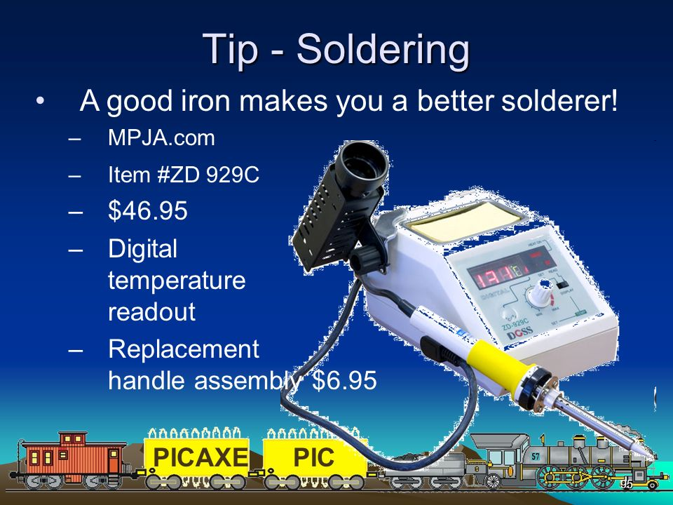 PICAXEPIC 95 Tip - Soldering A good iron makes you a better solderer! –MPJA.com –Item #ZD 929C –$46.95 –Digital temperature readout –Replacement handl