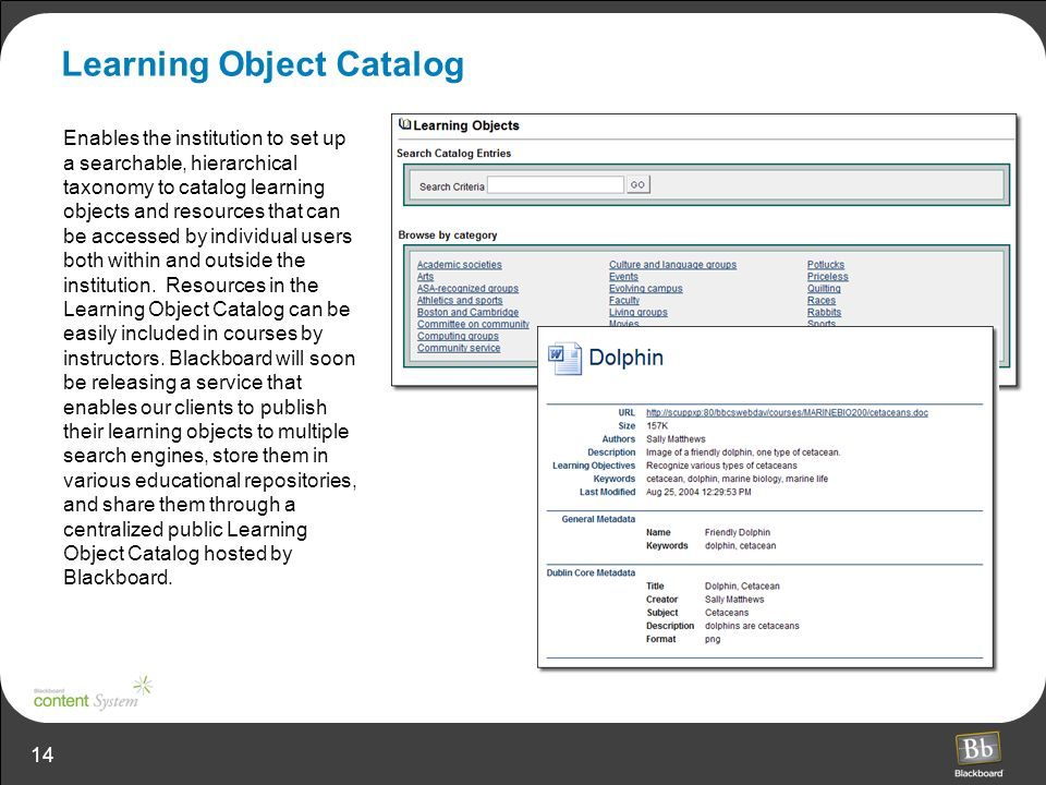 14 Learning Object Catalog Enables the institution to set up a searchable, hierarchical taxonomy to catalog learning objects and resources that can be accessed by individual users both within and outside the institution.