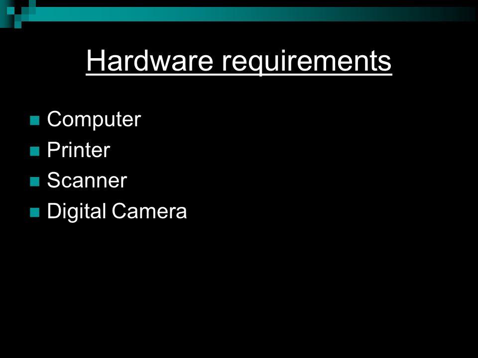 Hardware requirements Computer Printer Scanner Digital Camera