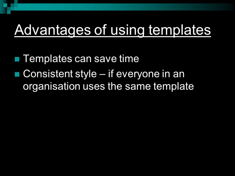 Advantages of using templates Templates can save time Consistent style – if everyone in an organisation uses the same template