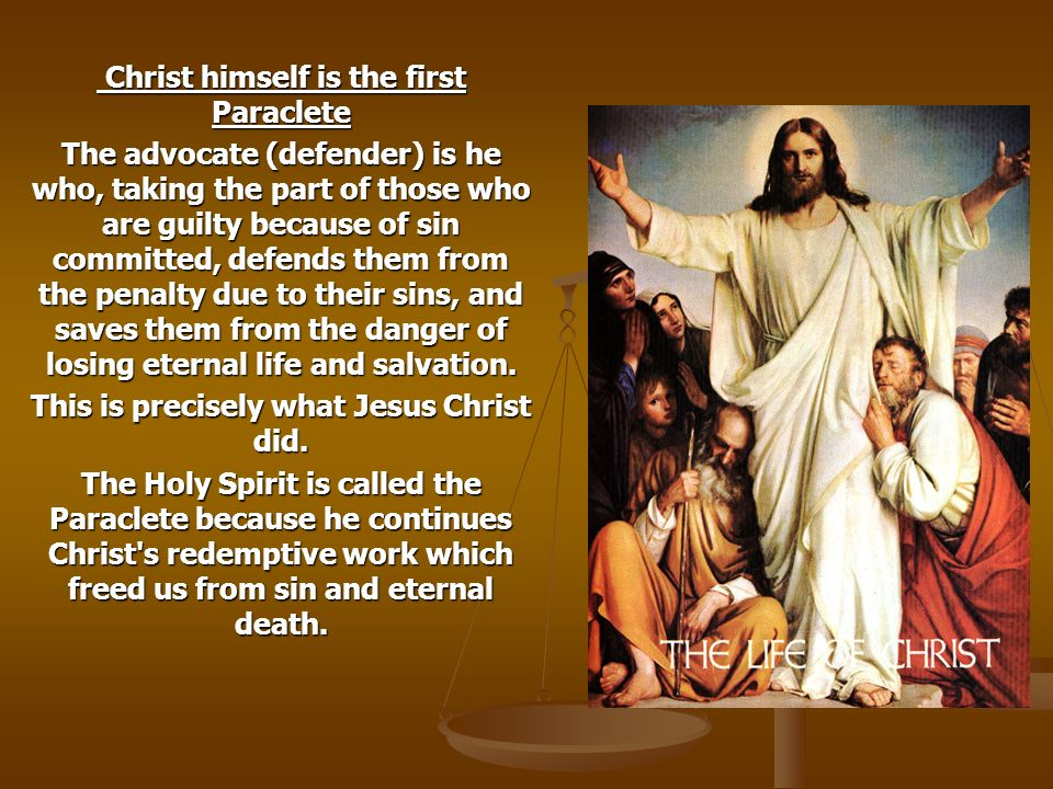 Christ himself is the first Paraclete Christ himself is the first Paraclete The advocate (defender) is he who, taking the part of those who are guilty because of sin committed, defends them from the penalty due to their sins, and saves them from the danger of losing eternal life and salvation.
