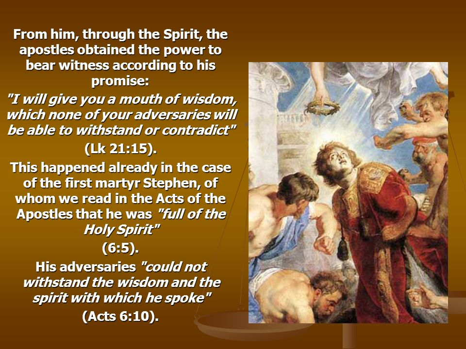 From him, through the Spirit, the apostles obtained the power to bear witness according to his promise: I will give you a mouth of wisdom, which none of your adversaries will be able to withstand or contradict (Lk 21:15).