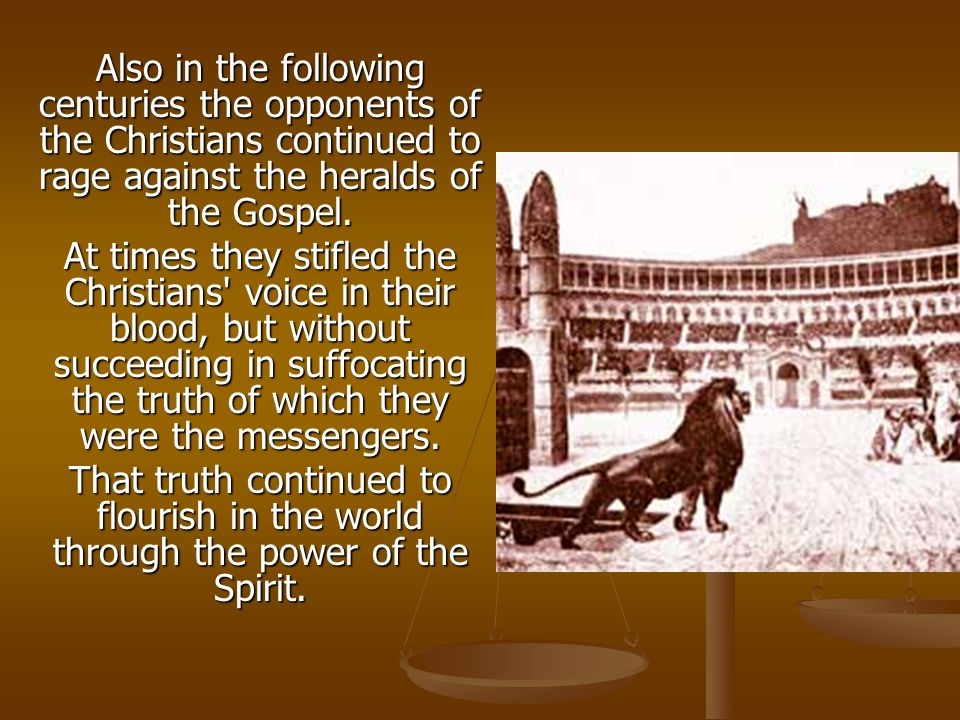 Also in the following centuries the opponents of the Christians continued to rage against the heralds of the Gospel.