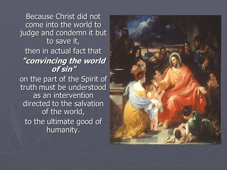 Because Christ did not come into the world to judge and condemn it but to save it, then in actual fact that convincing the world of sin on the part of the Spirit of truth must be understood as an intervention directed to the salvation of the world, to the ultimate good of humanity.