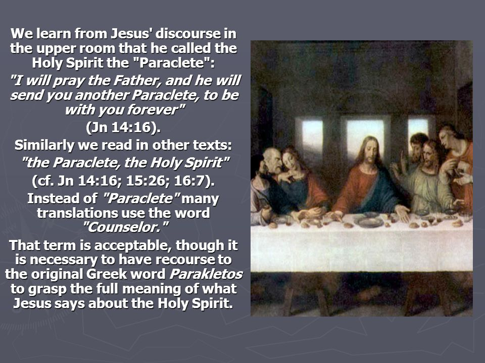 We learn from Jesus discourse in the upper room that he called the Holy Spirit the Paraclete : I will pray the Father, and he will send you another Paraclete, to be with you forever (Jn 14:16).