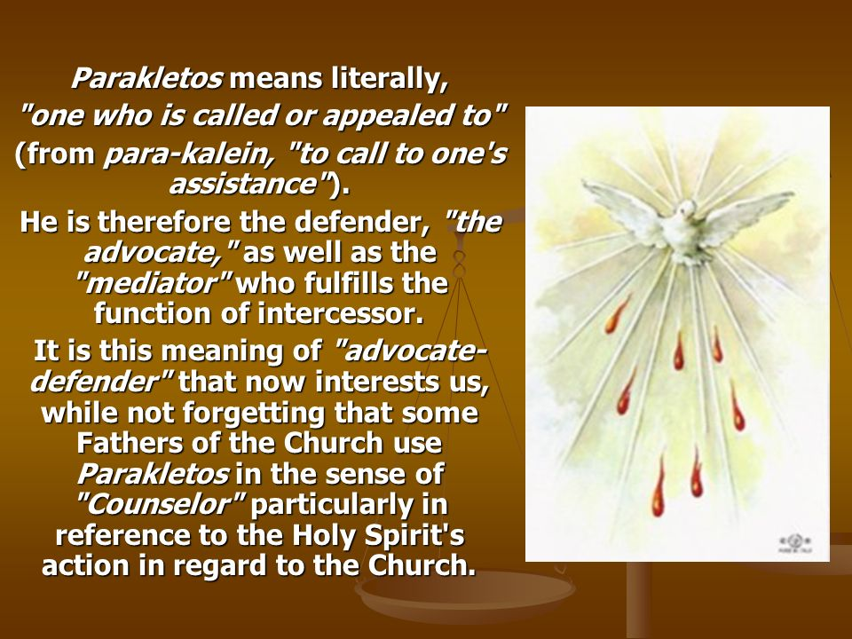 Parakletos means literally, one who is called or appealed to (from para-kalein, to call to one s assistance ).