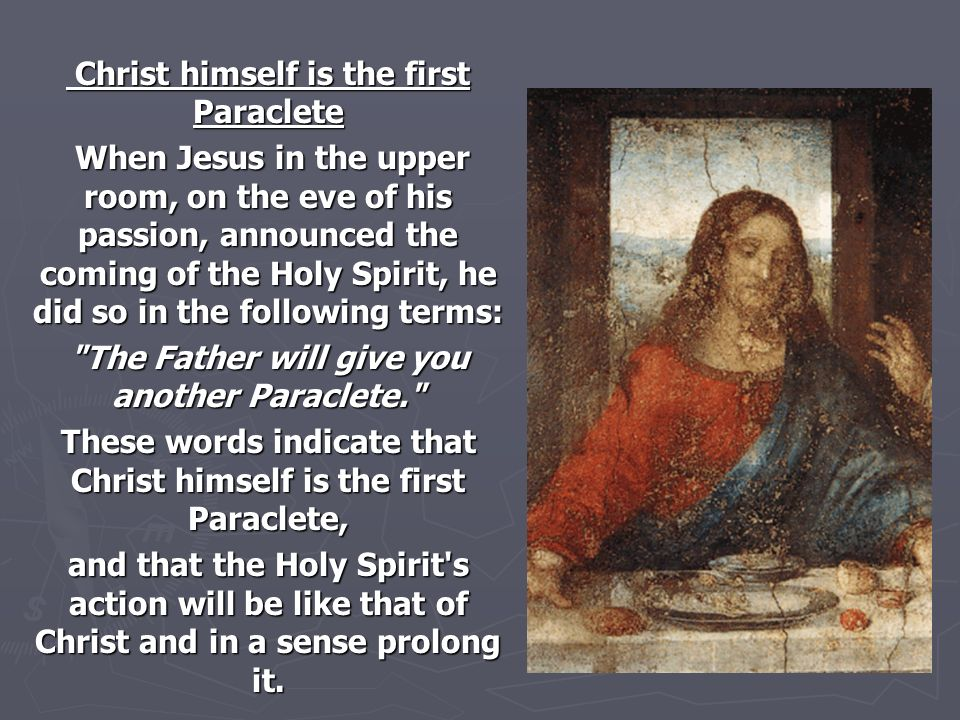 When Jesus in the upper room, on the eve of his passion, announced the coming of the Holy Spirit, he did so in the following terms: When Jesus in the upper room, on the eve of his passion, announced the coming of the Holy Spirit, he did so in the following terms: The Father will give you another Paraclete. These words indicate that Christ himself is the first Paraclete, and that the Holy Spirit s action will be like that of Christ and in a sense prolong it.