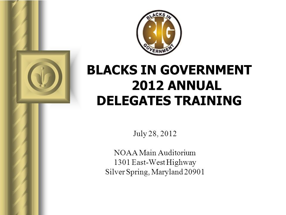 BLACKS IN GOVERNMENT 2012 ANNUAL DELEGATES TRAINING July 28, 2012 NOAA Main Auditorium 1301 East-West Highway Silver Spring, Maryland 20901