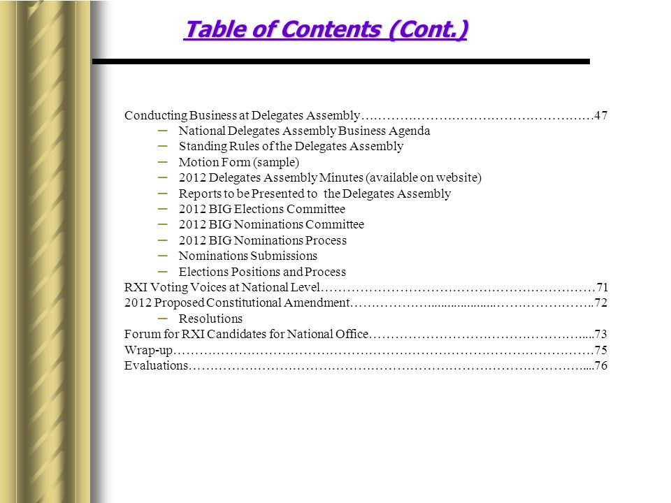 Table of Contents (Cont.) Conducting Business at Delegates Assembly………………………………………………47 National Delegates Assembly Business Agenda Standing Rules of the Delegates Assembly Motion Form (sample) 2012 Delegates Assembly Minutes (available on website) Reports to be Presented to the Delegates Assembly 2012 BIG Elections Committee 2012 BIG Nominations Committee 2012 BIG Nominations Process Nominations Submissions Elections Positions and Process RXI Voting Voices at National Level………………………………………………………71 2012 Proposed Constitutional Amendment……………….....................…………………..72 Resolutions Forum for RXI Candidates for National Office………………………………………….....73 Wrap-up…………………………………………………………………………………….75 Evaluations……………………………………………………………………………….....76