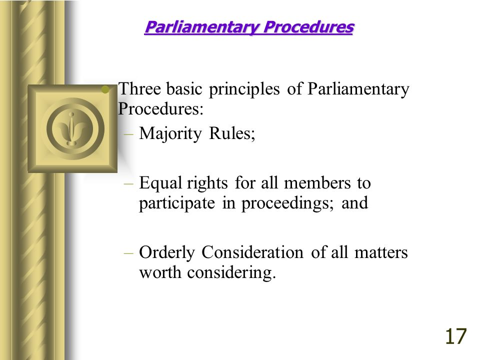 Parliamentary Procedures Three basic principles of Parliamentary Procedures: –Majority Rules; –Equal rights for all members to participate in proceedings; and –Orderly Consideration of all matters worth considering.