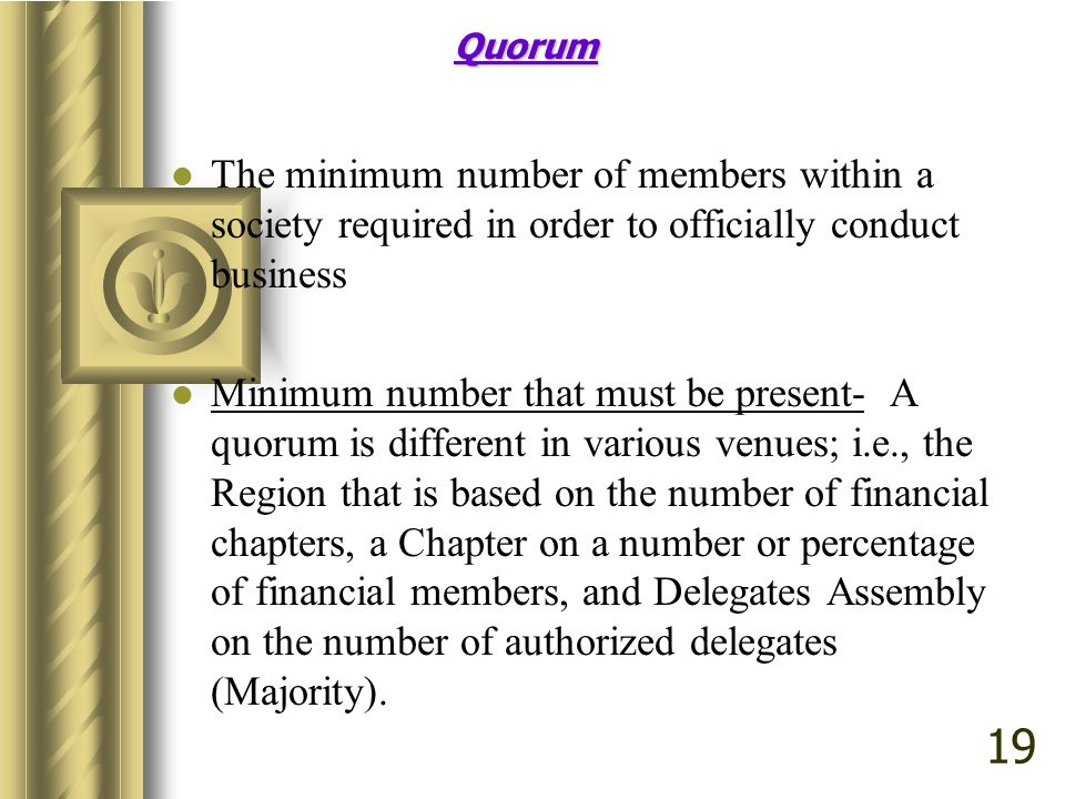 Quorum The minimum number of members within a society required in order to officially conduct business Minimum number that must be present- A quorum i