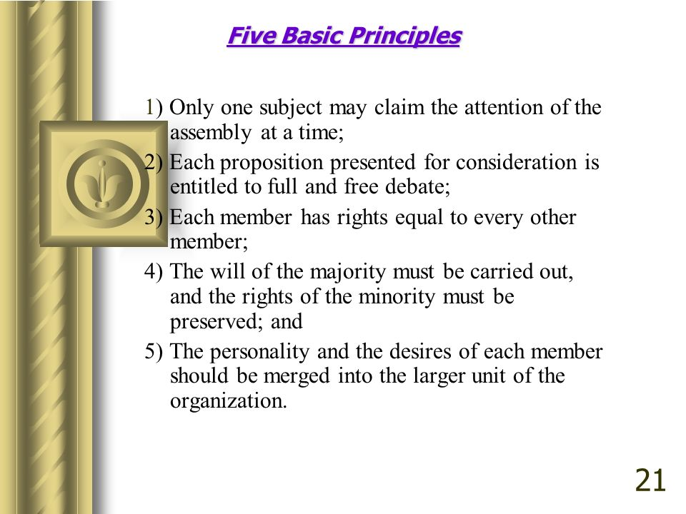 Five Basic Principles 1) Only one subject may claim the attention of the assembly at a time; 2) Each proposition presented for consideration is entitled to full and free debate; 3) Each member has rights equal to every other member; 4) The will of the majority must be carried out, and the rights of the minority must be preserved; and 5) The personality and the desires of each member should be merged into the larger unit of the organization.