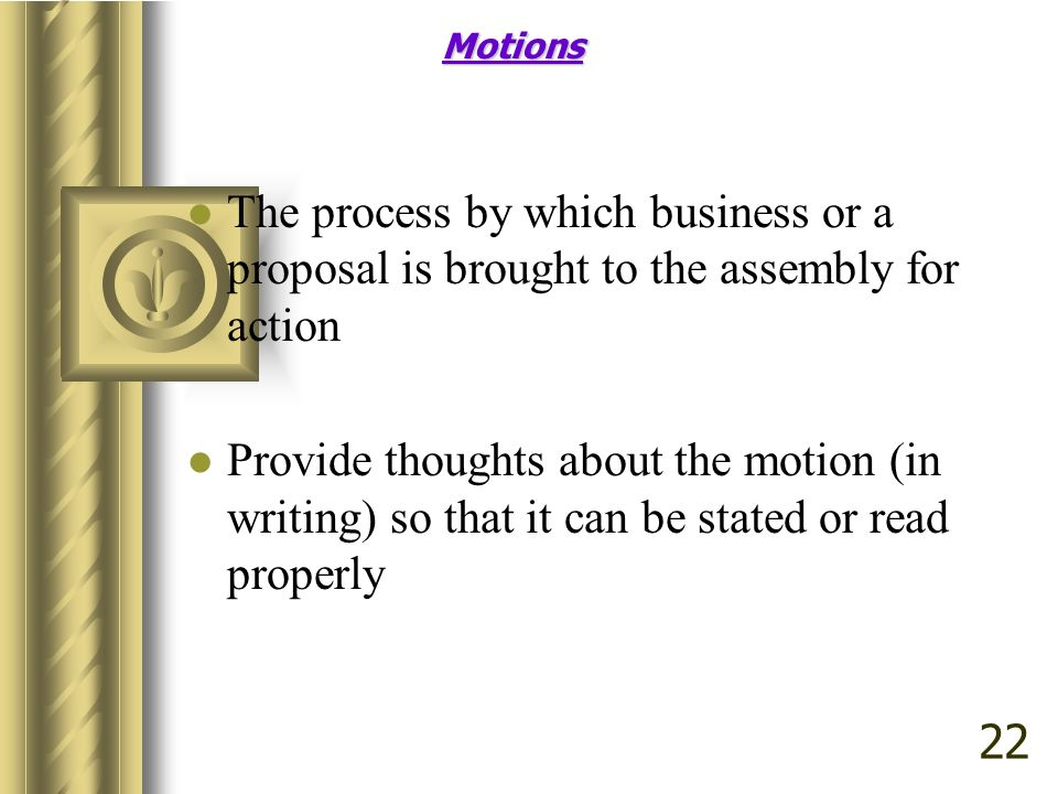 Motions The process by which business or a proposal is brought to the assembly for action Provide thoughts about the motion (in writing) so that it ca