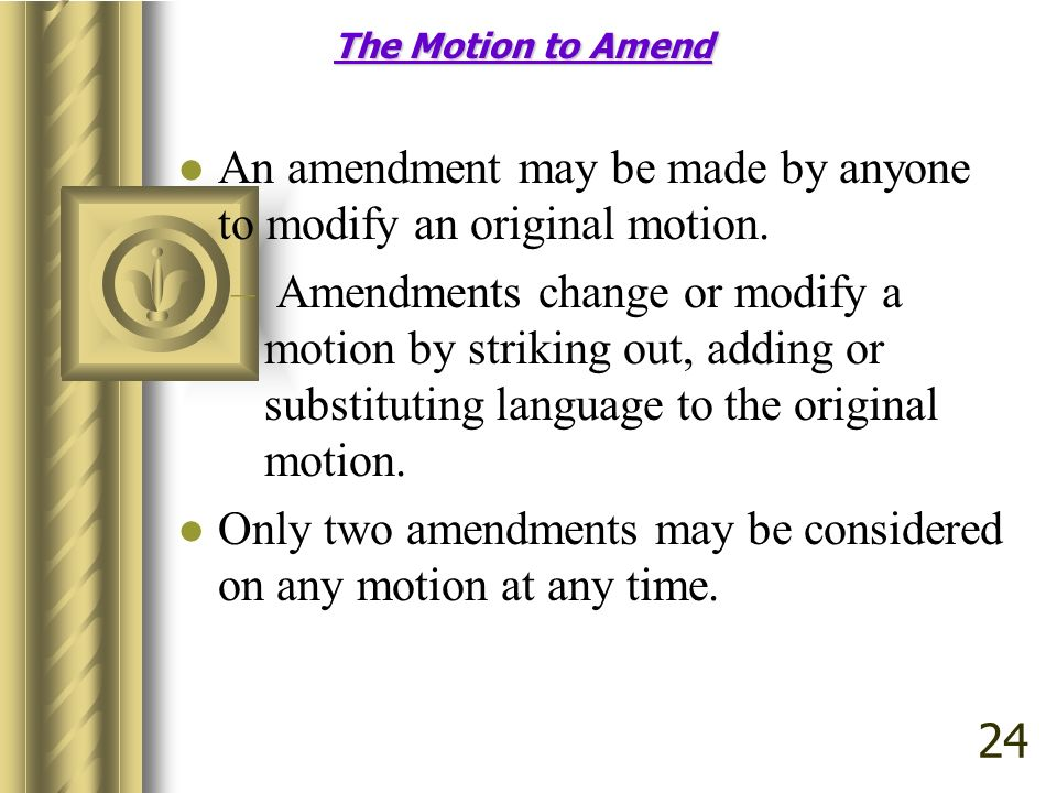 The Motion to Amend An amendment may be made by anyone to modify an original motion. – Amendments change or modify a motion by striking out, adding or