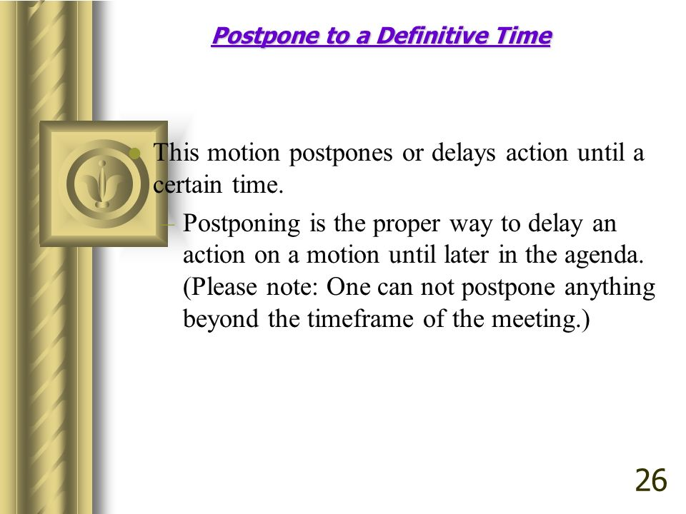 Postpone to a Definitive Time This motion postpones or delays action until a certain time.