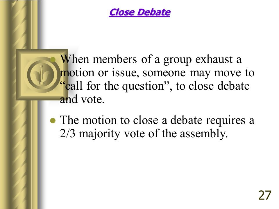Close Debate Close Debate When members of a group exhaust a motion or issue, someone may move to call for the question, to close debate and vote. The