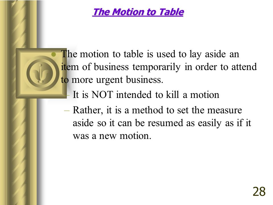 The Motion to Table The motion to table is used to lay aside an item of business temporarily in order to attend to more urgent business. –It is NOT in