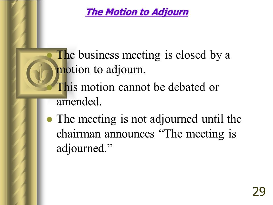 The Motion to Adjourn The business meeting is closed by a motion to adjourn.