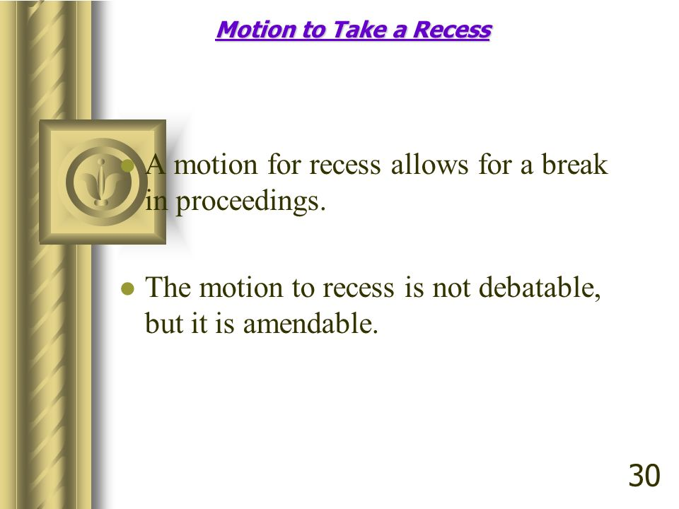 Motion to Take a Recess A motion for recess allows for a break in proceedings. The motion to recess is not debatable, but it is amendable. 30