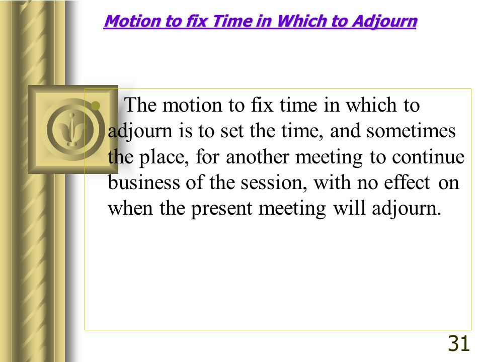 The motion to fix time in which to adjourn is to set the time, and sometimes the place, for another meeting to continue business of the session, with