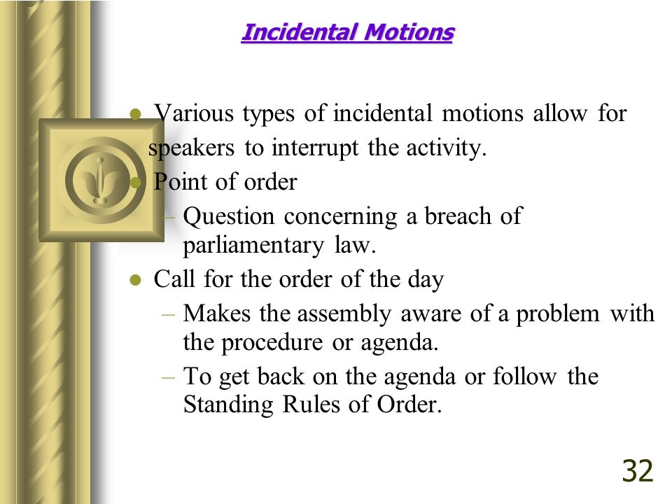 Incidental Motions Various types of incidental motions allow for speakers to interrupt the activity.