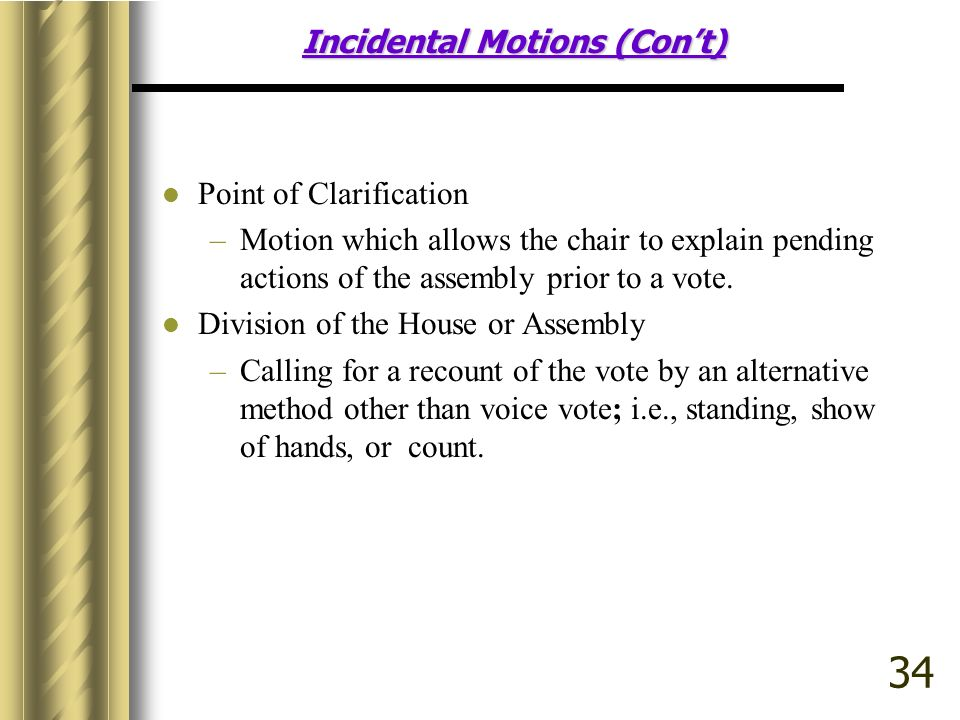 Incidental Motions (Cont) Point of Clarification –Motion which allows the chair to explain pending actions of the assembly prior to a vote.