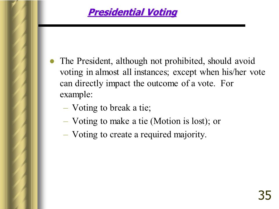 Presidential Voting The President, although not prohibited, should avoid voting in almost all instances; except when his/her vote can directly impact