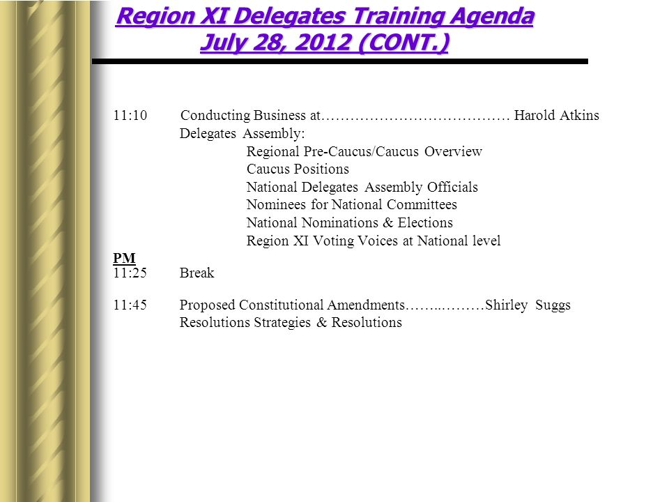 11:10 Conducting Business at…………………………………Harold Atkins Delegates Assembly: Regional Pre-Caucus/Caucus Overview Caucus Positions National Delegates Assembly Officials Nominees for National Committees National Nominations & Elections Region XI Voting Voices at National level PM 11:25Break 11:45Proposed Constitutional Amendments……..………Shirley Suggs Resolutions Strategies & Resolutions Region XI Delegates Training Agenda July 28, 2012 (CONT.)