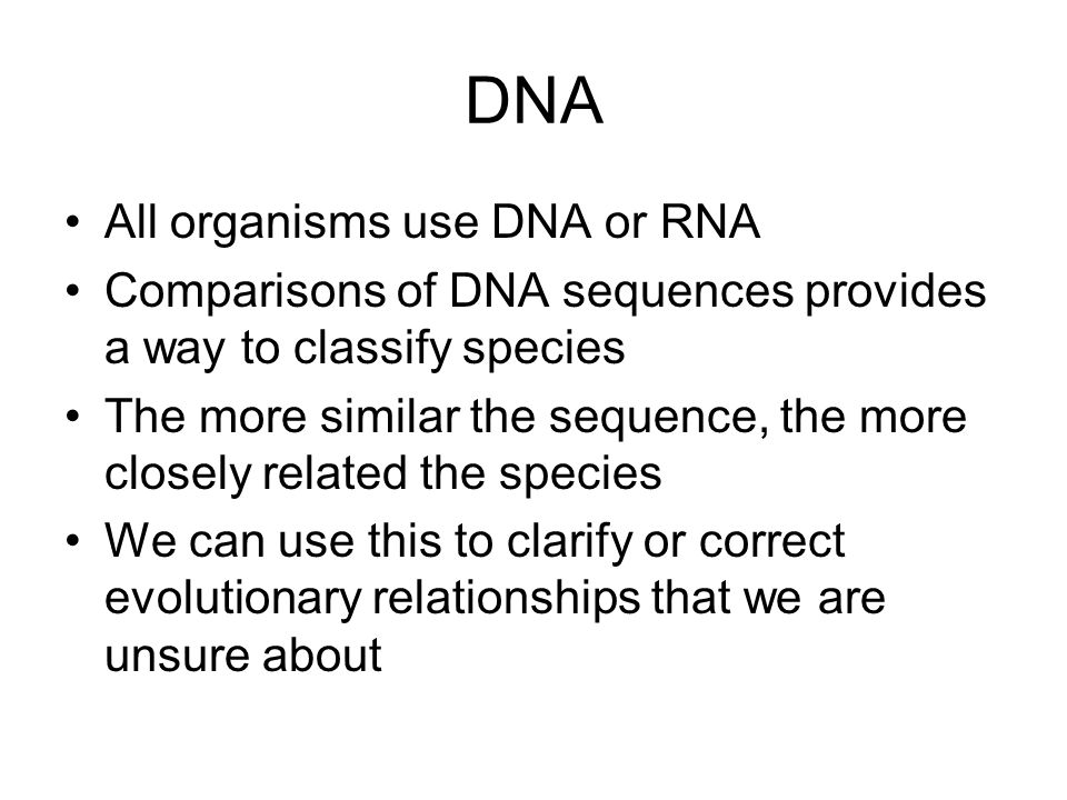 DNA All organisms use DNA or RNA Comparisons of DNA sequences provides a way to classify species The more similar the sequence, the more closely relat
