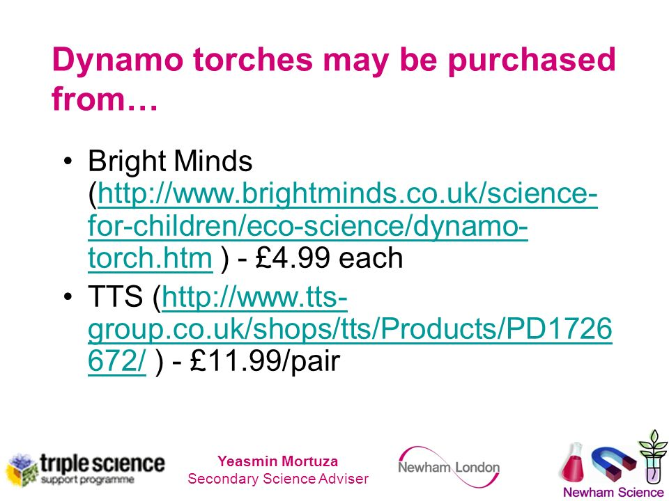 Dynamo torches may be purchased from… Bright Minds (http://www.brightminds.co.uk/science- for-children/eco-science/dynamo- torch.htm ) - £4.99 eachhttp://www.brightminds.co.uk/science- for-children/eco-science/dynamo- torch.htm TTS (http://www.tts- group.co.uk/shops/tts/Products/PD1726 672/ ) - £11.99/pairhttp://www.tts- group.co.uk/shops/tts/Products/PD1726 672/ Yeasmin Mortuza Secondary Science Adviser