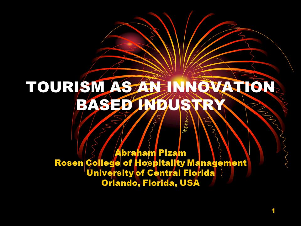 1 TOURISM AS AN INNOVATION BASED INDUSTRY Abraham Pizam Rosen College of Hospitality Management University of Central Florida Orlando, Florida, USA