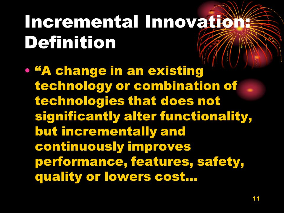 11 Incremental Innovation: Definition A change in an existing technology or combination of technologies that does not significantly alter functionality, but incrementally and continuously improves performance, features, safety, quality or lowers cost…