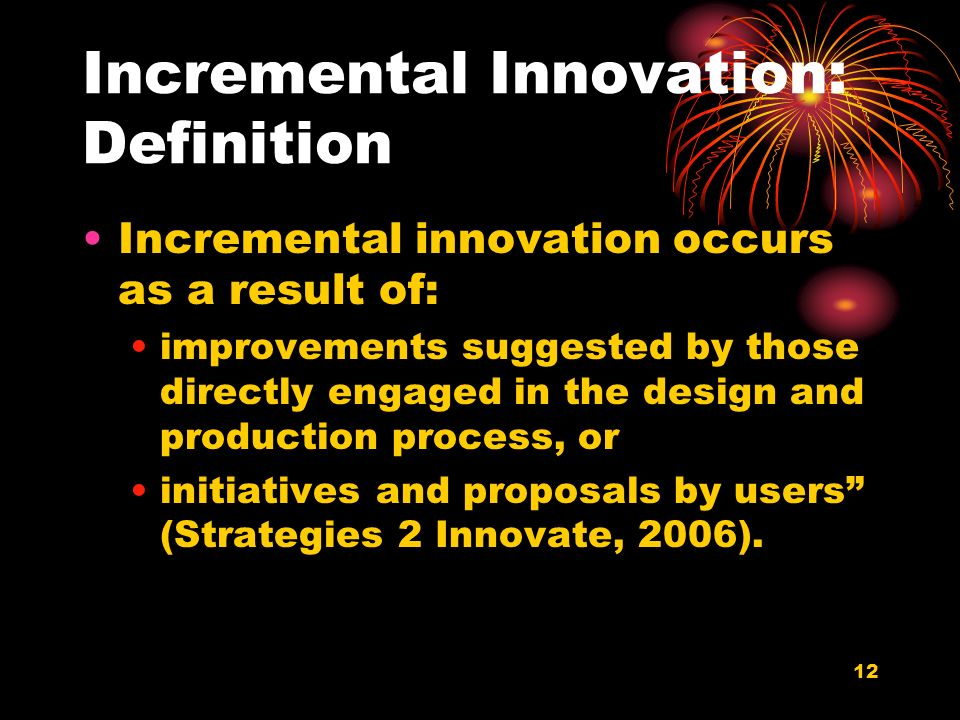 12 Incremental Innovation: Definition Incremental innovation occurs as a result of: improvements suggested by those directly engaged in the design and production process, or initiatives and proposals by users (Strategies 2 Innovate, 2006).