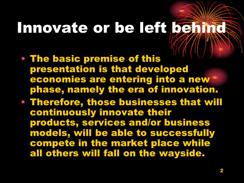 2 Innovate or be left behind The basic premise of this presentation is that developed economies are entering into a new phase, namely the era of innov