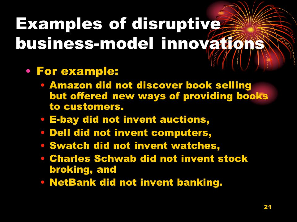 21 Examples of disruptive business-model innovations For example: Amazon did not discover book selling but offered new ways of providing books to cust