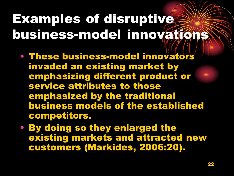 22 Examples of disruptive business-model innovations These business-model innovators invaded an existing market by emphasizing different product or service attributes to those emphasized by the traditional business models of the established competitors.