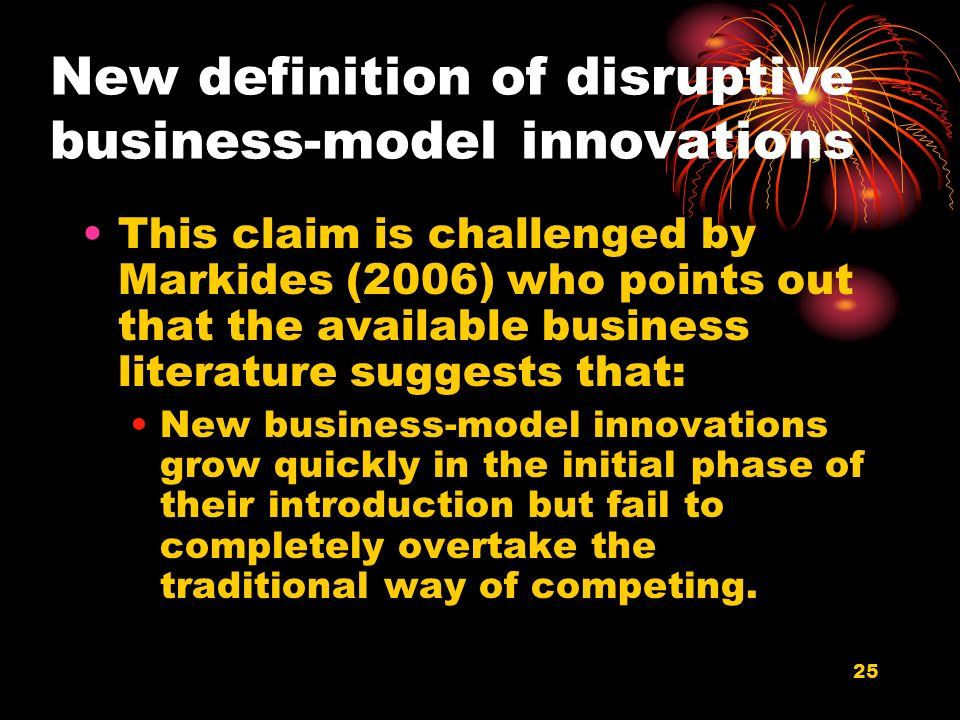 25 New definition of disruptive business-model innovations This claim is challenged by Markides (2006) who points out that the available business literature suggests that: New business-model innovations grow quickly in the initial phase of their introduction but fail to completely overtake the traditional way of competing.