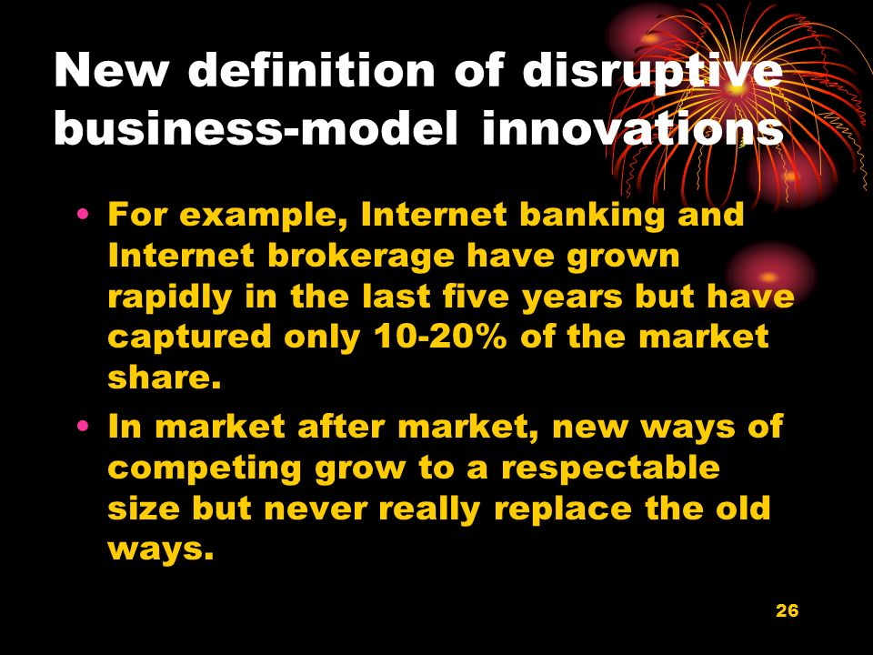 26 New definition of disruptive business-model innovations For example, Internet banking and Internet brokerage have grown rapidly in the last five ye