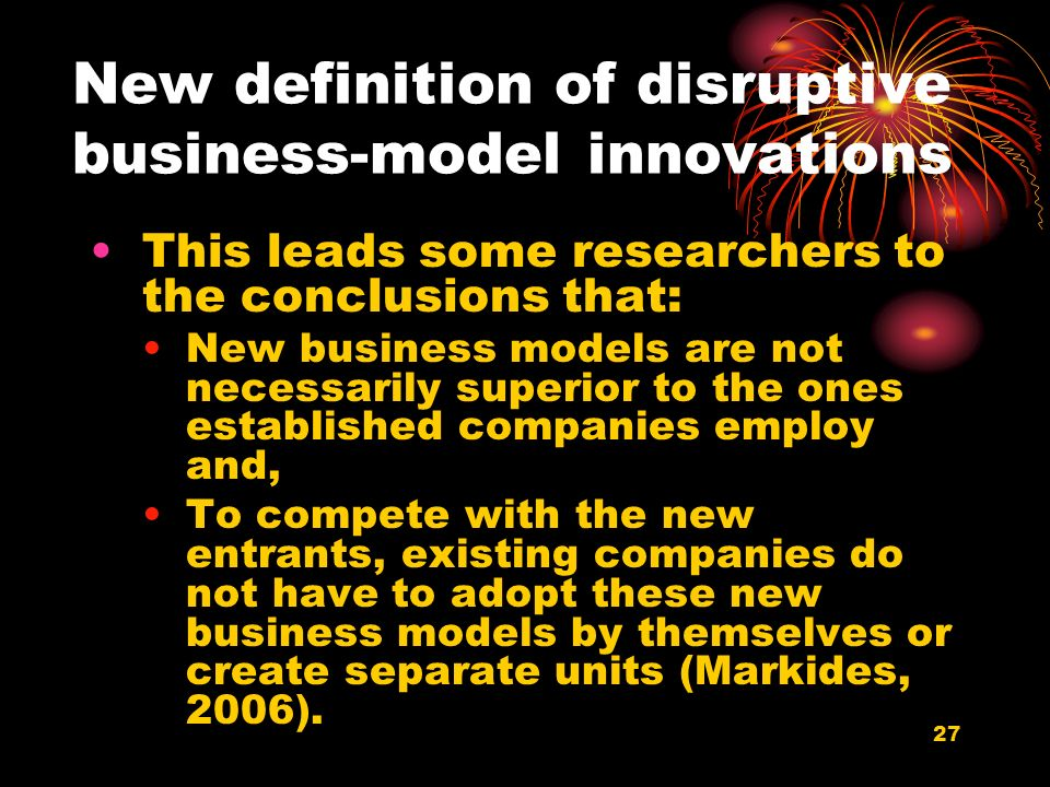 27 New definition of disruptive business-model innovations This leads some researchers to the conclusions that: New business models are not necessarily superior to the ones established companies employ and, To compete with the new entrants, existing companies do not have to adopt these new business models by themselves or create separate units (Markides, 2006).