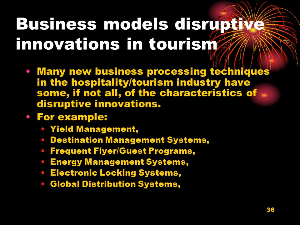 36 Business models disruptive innovations in tourism Many new business processing techniques in the hospitality/tourism industry have some, if not all