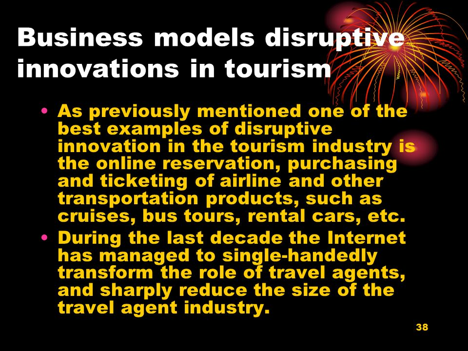 38 Business models disruptive innovations in tourism As previously mentioned one of the best examples of disruptive innovation in the tourism industry