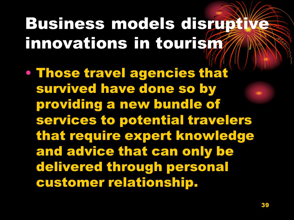 39 Business models disruptive innovations in tourism Those travel agencies that survived have done so by providing a new bundle of services to potential travelers that require expert knowledge and advice that can only be delivered through personal customer relationship.
