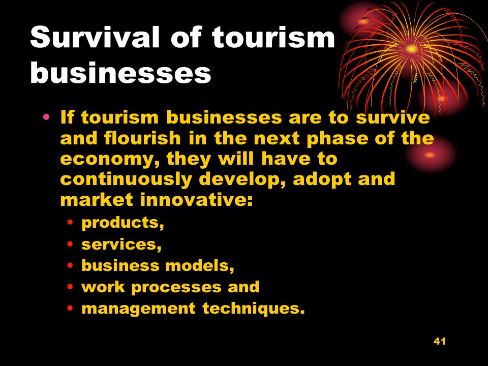 41 Survival of tourism businesses If tourism businesses are to survive and flourish in the next phase of the economy, they will have to continuously d